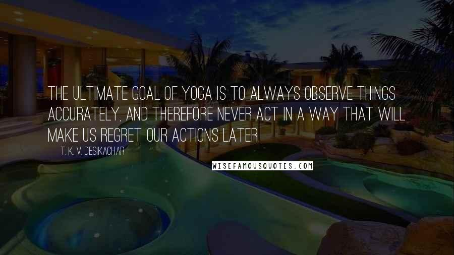 T. K. V. Desikachar quotes: The ultimate goal of yoga is to always observe things accurately, and therefore never act in a way that will make us regret our actions later.