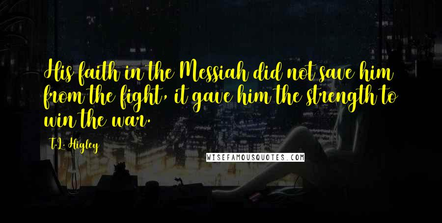 T.L. Higley quotes: His faith in the Messiah did not save him from the fight, it gave him the strength to win the war.