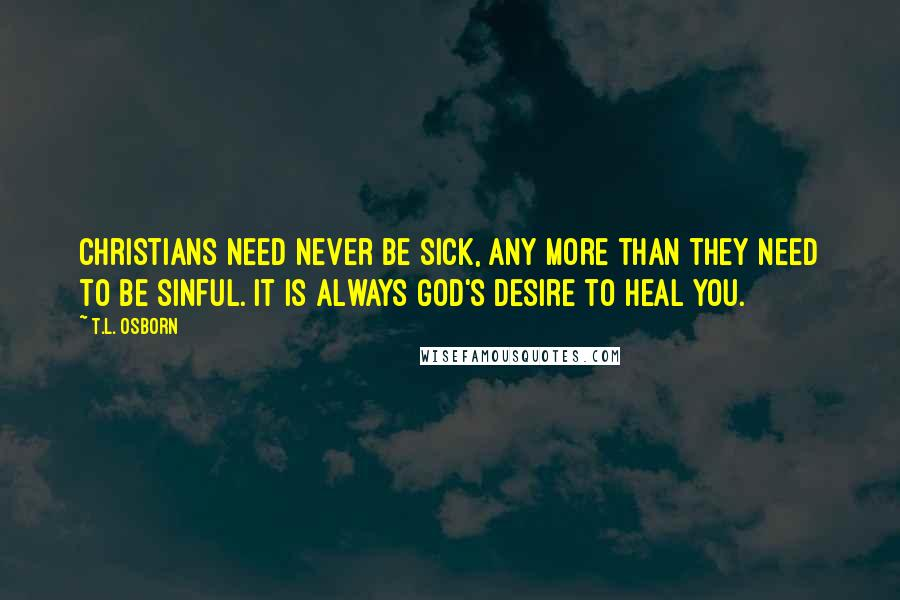 T.L. Osborn quotes: Christians need never be sick, any more than they need to be sinful. It is always God's desire to heal you.