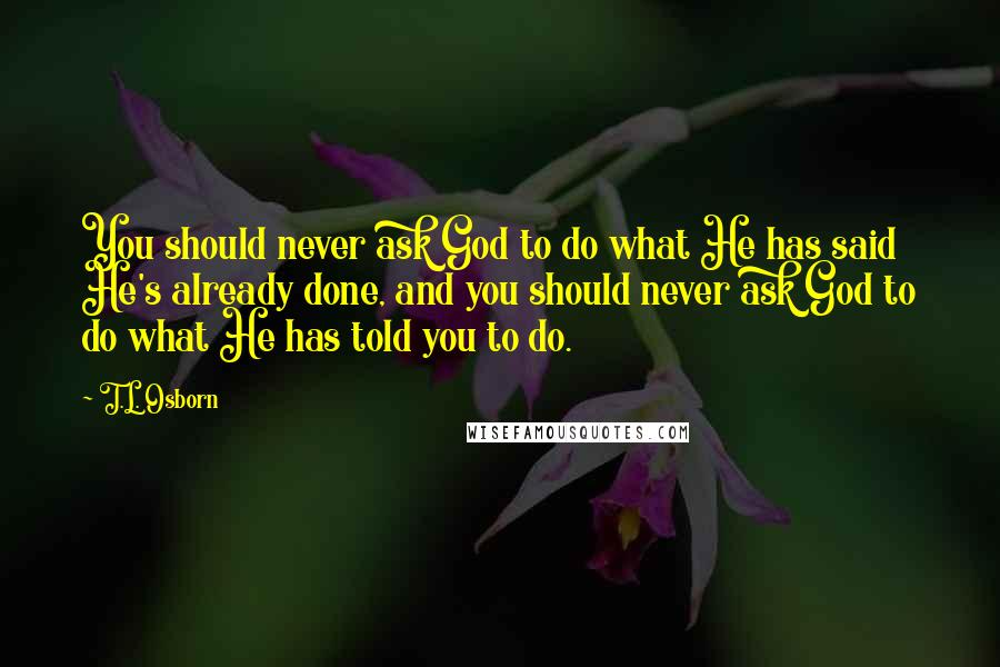T.L. Osborn quotes: You should never ask God to do what He has said He's already done, and you should never ask God to do what He has told you to do.