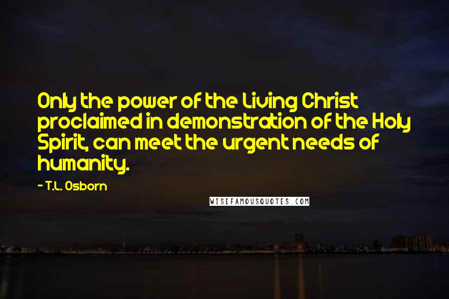 T.L. Osborn quotes: Only the power of the Living Christ proclaimed in demonstration of the Holy Spirit, can meet the urgent needs of humanity.