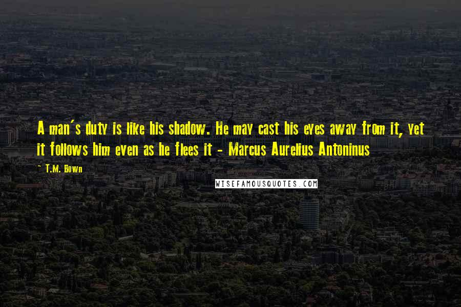 T.M. Bown quotes: A man's duty is like his shadow. He may cast his eyes away from it, yet it follows him even as he flees it - Marcus Aurelius Antoninus