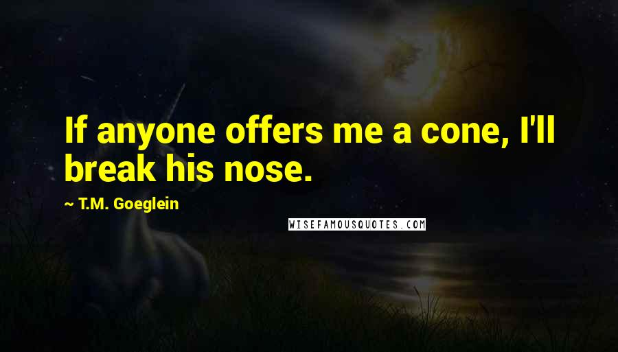 T.M. Goeglein quotes: If anyone offers me a cone, I'll break his nose.