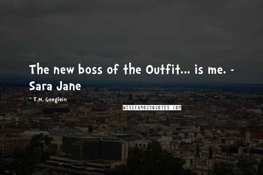 T.M. Goeglein quotes: The new boss of the Outfit... is me. - Sara Jane