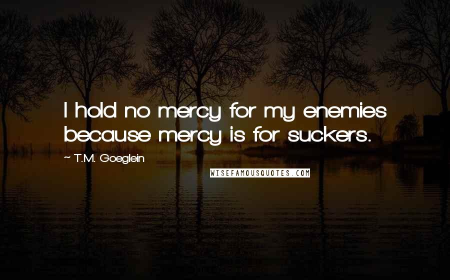 T.M. Goeglein quotes: I hold no mercy for my enemies because mercy is for suckers.