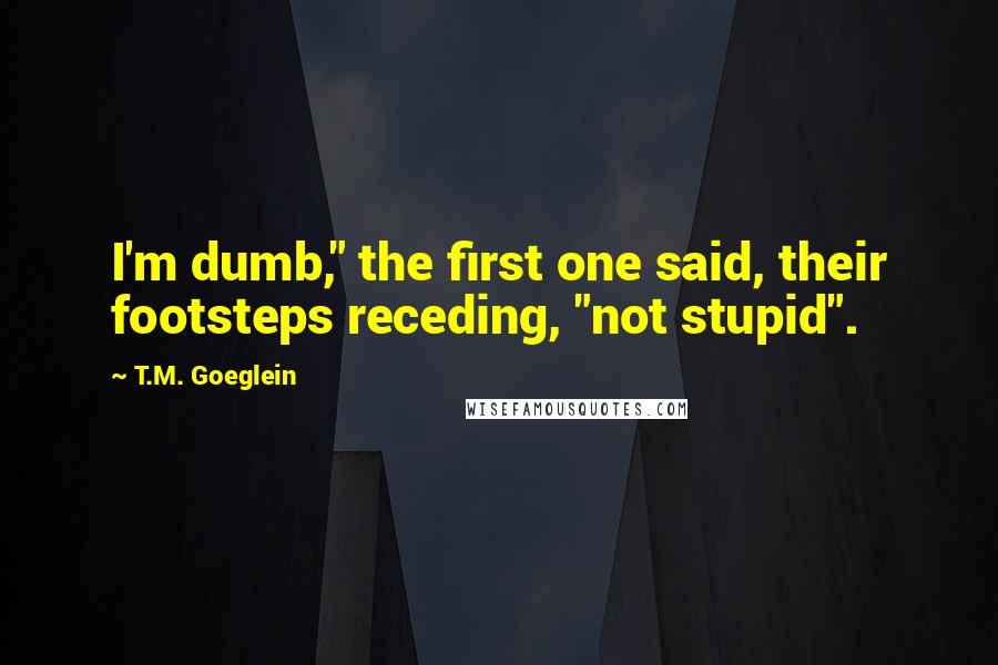 """T.M. Goeglein quotes: I'm dumb,"""" the first one said, their footsteps receding, """"not stupid""""."""