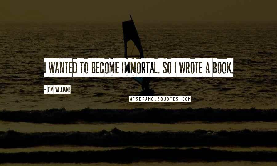 T.M. Williams quotes: I wanted to become immortal. So I wrote a book.