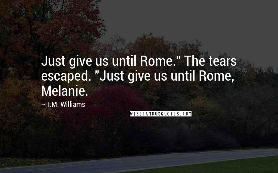 """T.M. Williams quotes: Just give us until Rome."""" The tears escaped. """"Just give us until Rome, Melanie."""