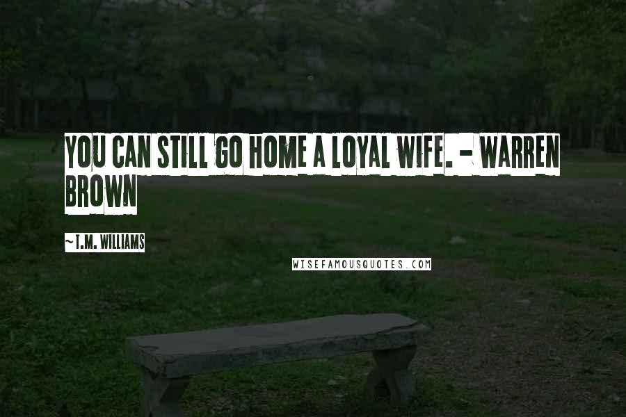 T.M. Williams quotes: You can still go home a loyal wife. - Warren Brown