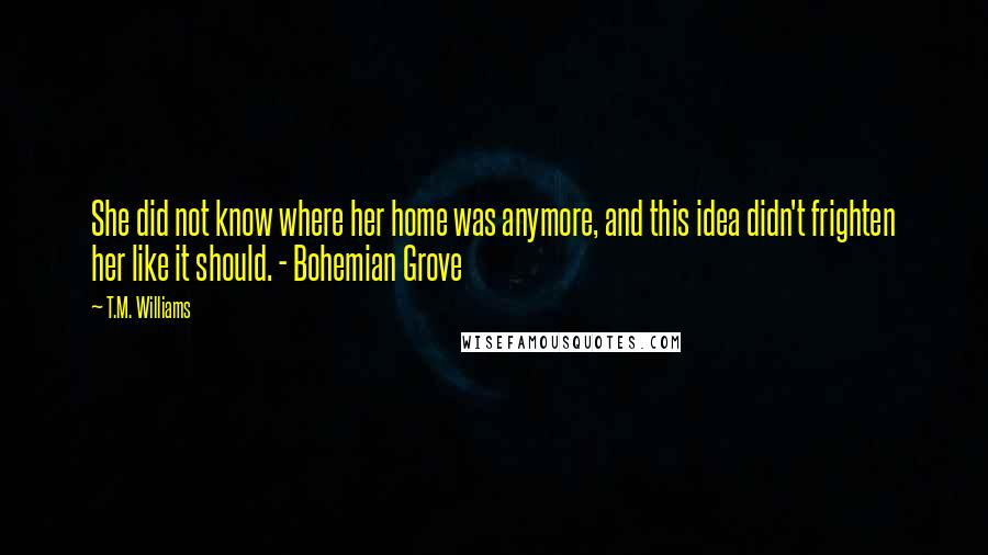 T.M. Williams quotes: She did not know where her home was anymore, and this idea didn't frighten her like it should. - Bohemian Grove