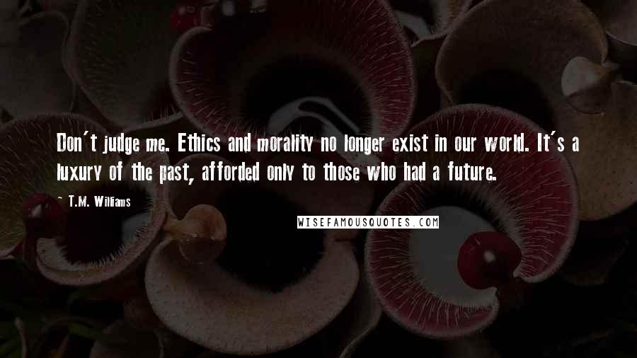 T.M. Williams quotes: Don't judge me. Ethics and morality no longer exist in our world. It's a luxury of the past, afforded only to those who had a future.
