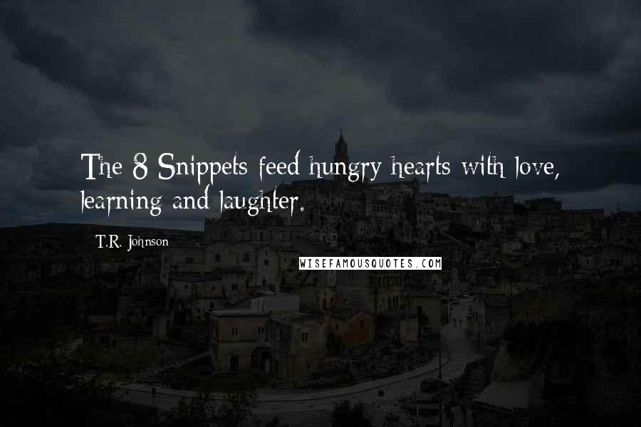 T.R. Johnson quotes: The 8 Snippets feed hungry hearts with love, learning and laughter.