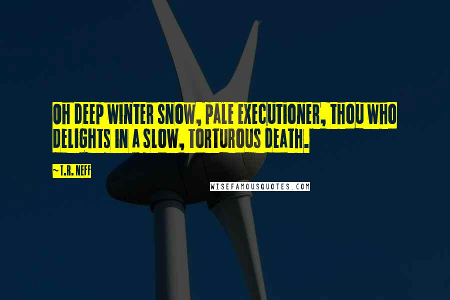 T.R. Neff quotes: Oh deep winter snow, pale executioner, thou who delights in a slow, torturous death.