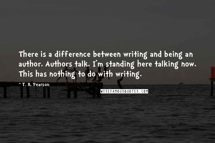T. R. Pearson quotes: There is a difference between writing and being an author. Authors talk. I'm standing here talking now. This has nothing to do with writing.