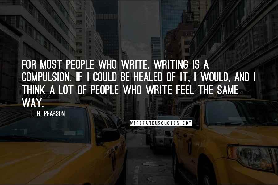 T. R. Pearson quotes: For most people who write, writing is a compulsion. If I could be healed of it, I would, and I think a lot of people who write feel the same
