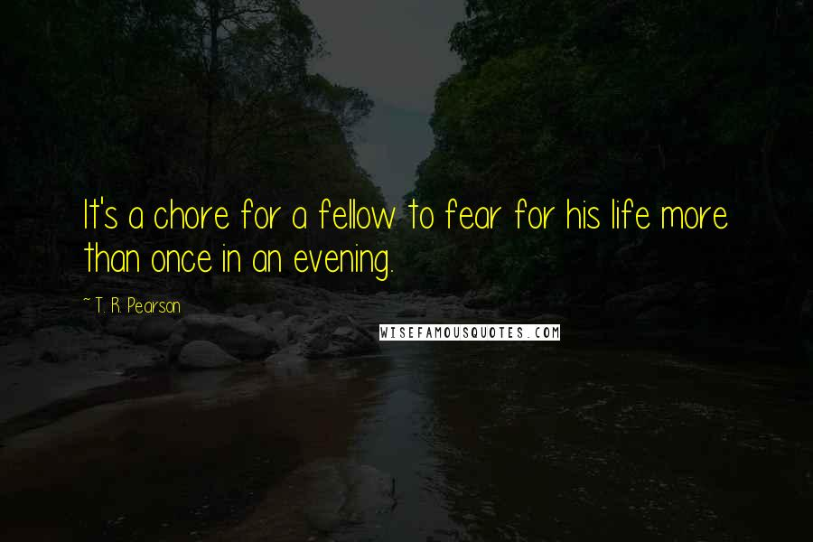 T. R. Pearson quotes: It's a chore for a fellow to fear for his life more than once in an evening.