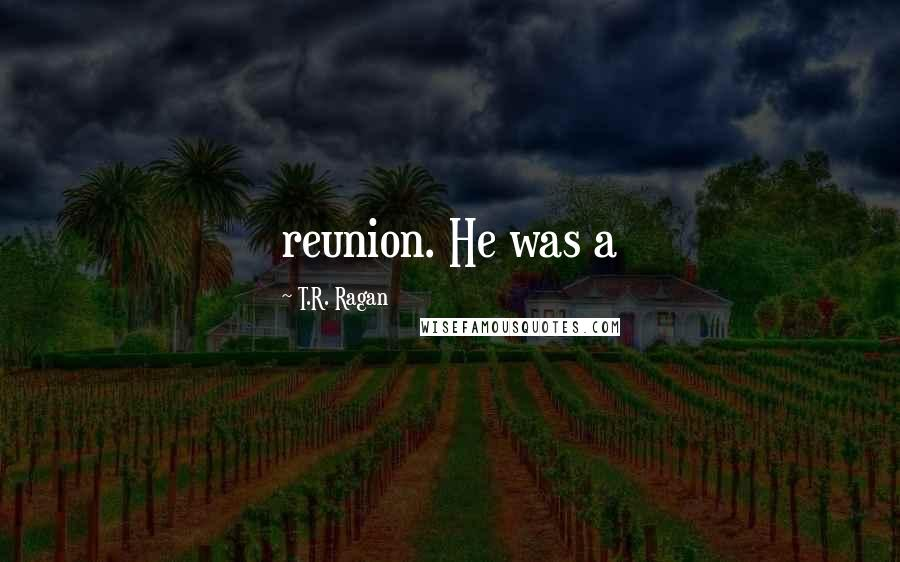 T.R. Ragan quotes: reunion. He was a