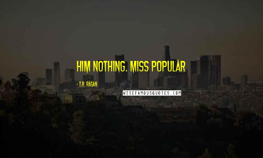 T.R. Ragan quotes: him nothing. Miss Popular