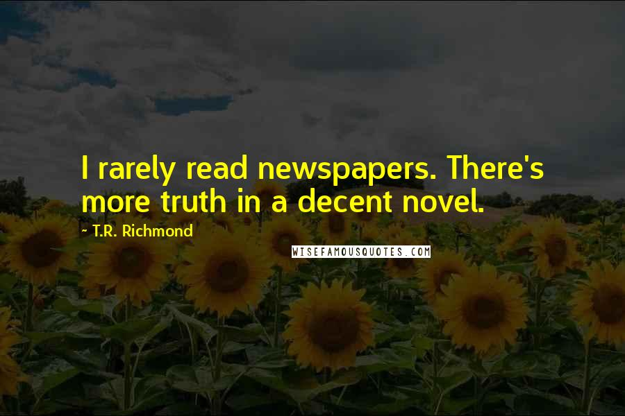 T.R. Richmond quotes: I rarely read newspapers. There's more truth in a decent novel.