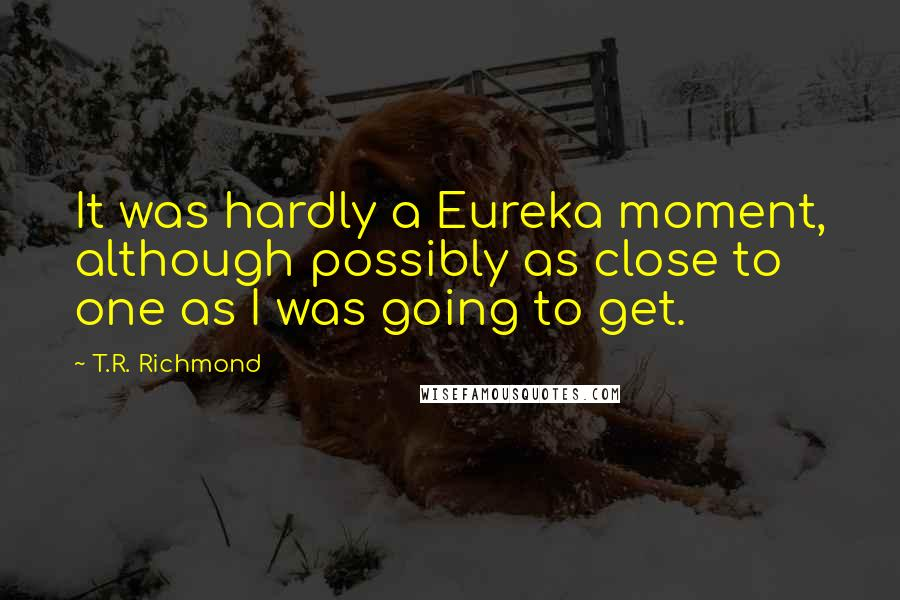 T.R. Richmond quotes: It was hardly a Eureka moment, although possibly as close to one as I was going to get.