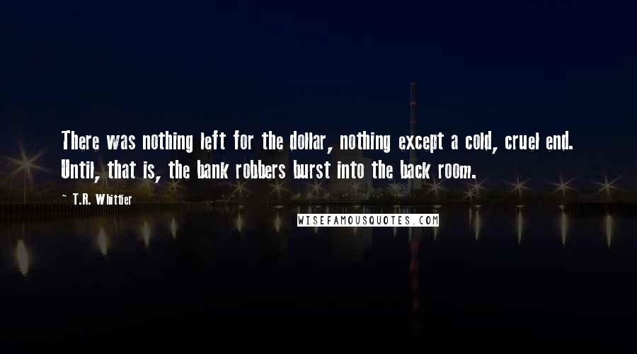 T.R. Whittier quotes: There was nothing left for the dollar, nothing except a cold, cruel end. Until, that is, the bank robbers burst into the back room.