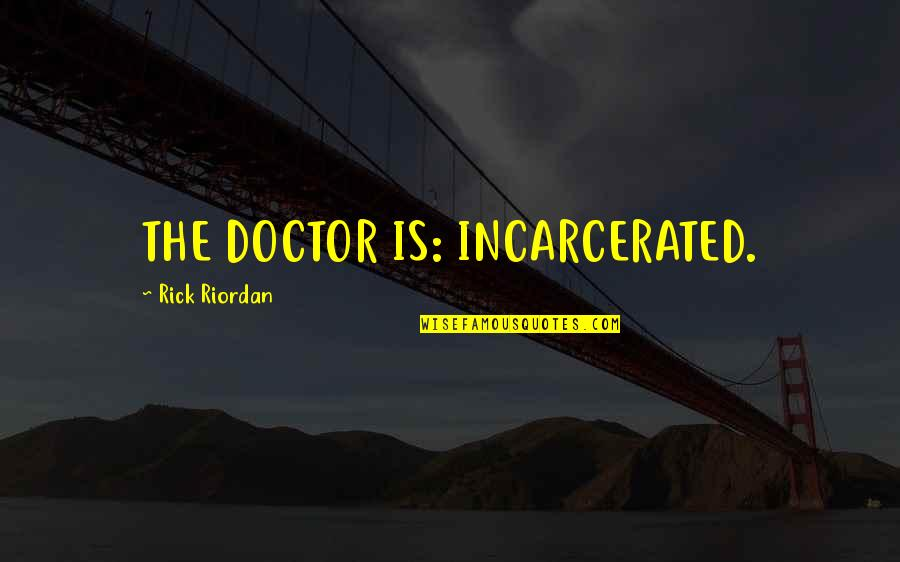 T Rajendar Quotes By Rick Riordan: THE DOCTOR IS: INCARCERATED.