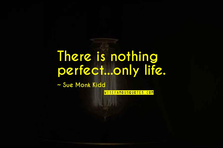 T-ray In The Secret Life Of Bees Quotes By Sue Monk Kidd: There is nothing perfect...only life.