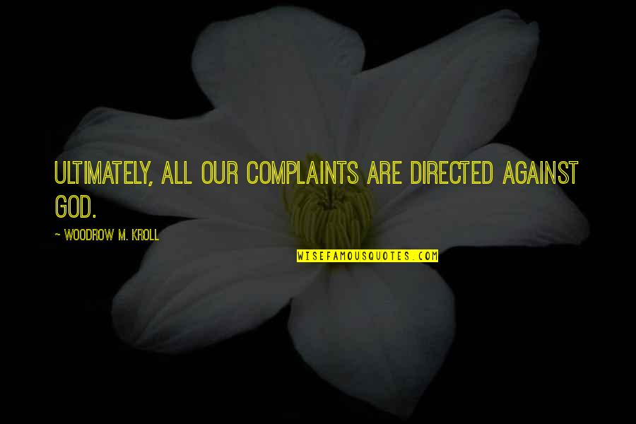 T-ray In The Secret Life Of Bees Quotes By Woodrow M. Kroll: Ultimately, all our complaints are directed against God.