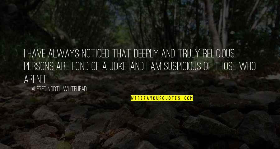 T-rex Joke Quotes By Alfred North Whitehead: I have always noticed that deeply and truly