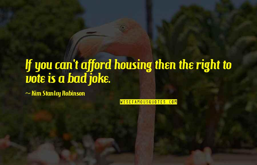 T-rex Joke Quotes By Kim Stanley Robinson: If you can't afford housing then the right