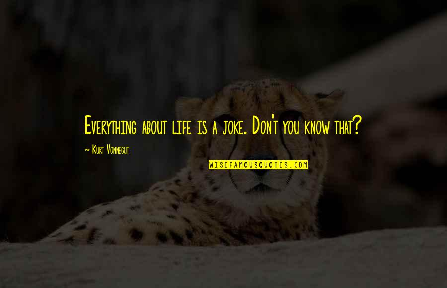 T-rex Joke Quotes By Kurt Vonnegut: Everything about life is a joke. Don't you