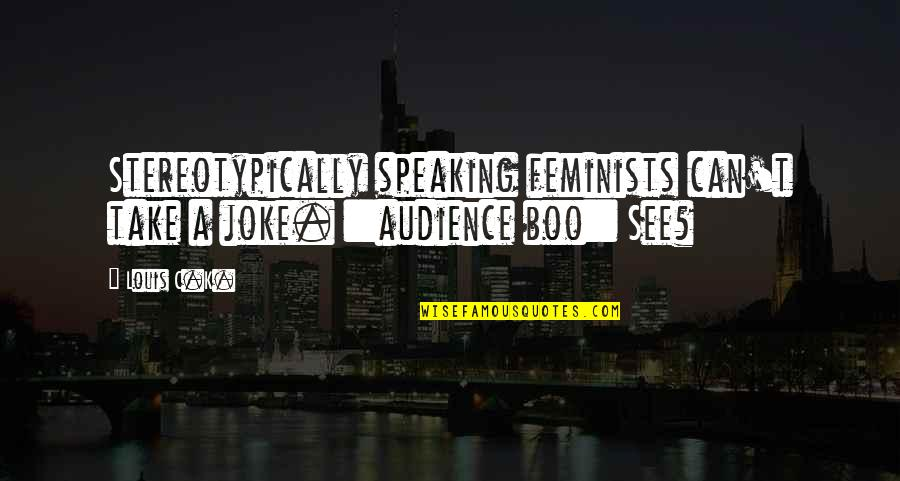 T-rex Joke Quotes By Louis C.K.: Stereotypically speaking feminists can't take a joke. ::audience