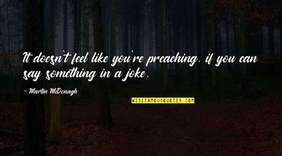 T-rex Joke Quotes By Martin McDonagh: It doesn't feel like you're preaching, if you