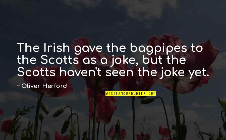 T-rex Joke Quotes By Oliver Herford: The Irish gave the bagpipes to the Scotts