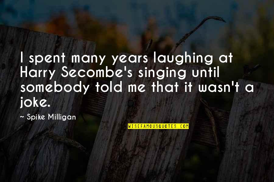 T-rex Joke Quotes By Spike Milligan: I spent many years laughing at Harry Secombe's