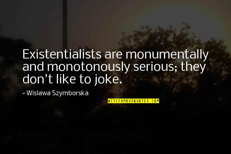 T-rex Joke Quotes By Wislawa Szymborska: Existentialists are monumentally and monotonously serious; they don't