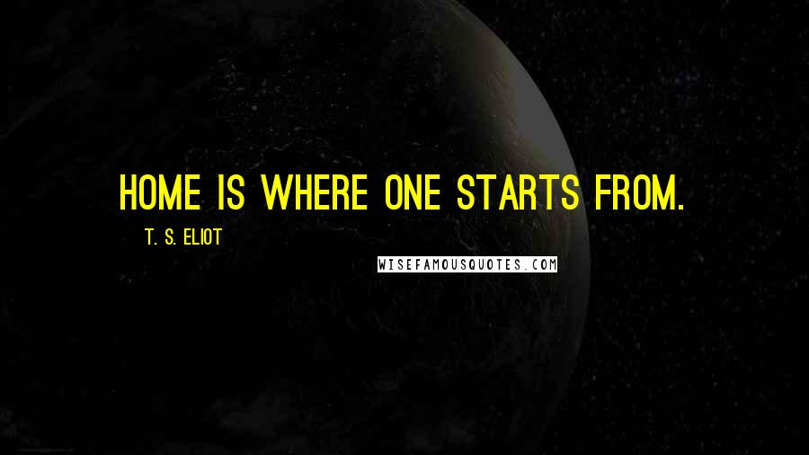 T. S. Eliot quotes: Home is where one starts from.