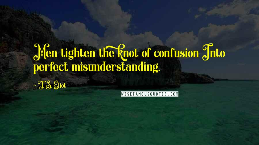 T. S. Eliot quotes: Men tighten the knot of confusion Into perfect misunderstanding.