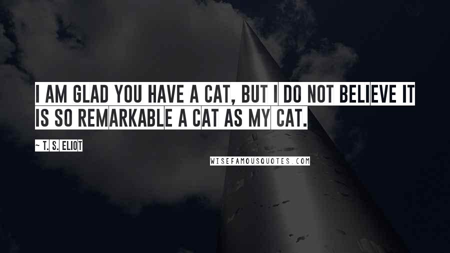 T. S. Eliot quotes: I am glad you have a Cat, but I do not believe it is So remarkable a cat as My Cat.