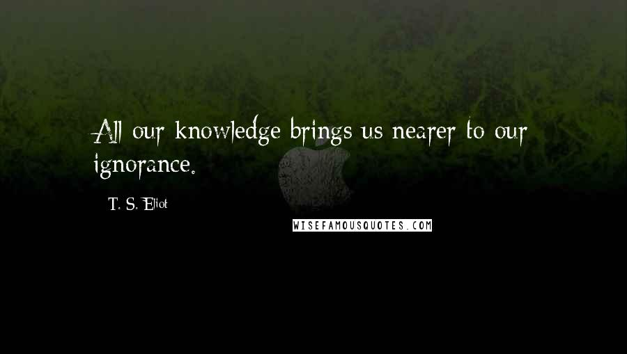 T. S. Eliot quotes: All our knowledge brings us nearer to our ignorance.