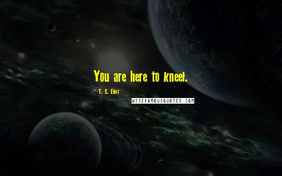 T. S. Eliot quotes: You are here to kneel.