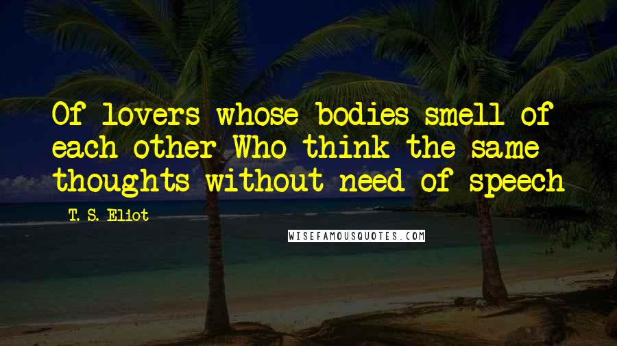 T. S. Eliot quotes: Of lovers whose bodies smell of each other Who think the same thoughts without need of speech