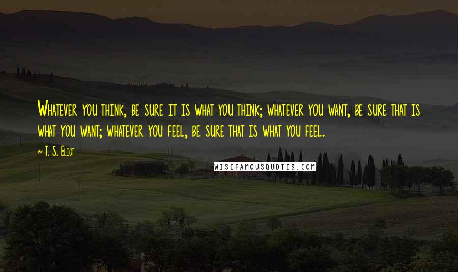 T. S. Eliot quotes: Whatever you think, be sure it is what you think; whatever you want, be sure that is what you want; whatever you feel, be sure that is what you feel.
