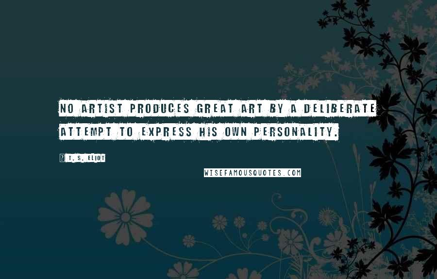 T. S. Eliot quotes: No artist produces great art by a deliberate attempt to express his own personality.