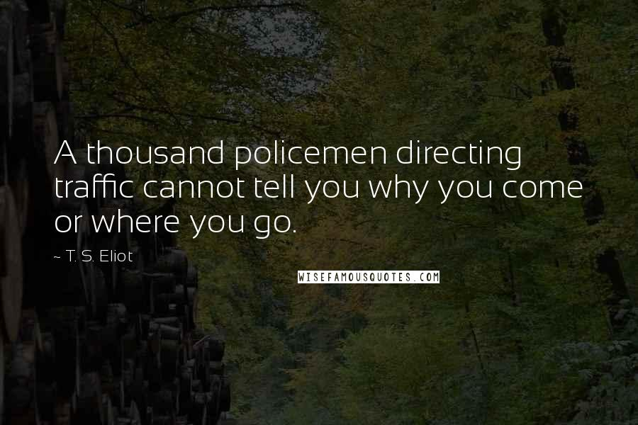 T. S. Eliot quotes: A thousand policemen directing traffic cannot tell you why you come or where you go.