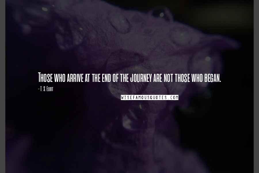 T. S. Eliot quotes: Those who arrive at the end of the journey are not those who began.