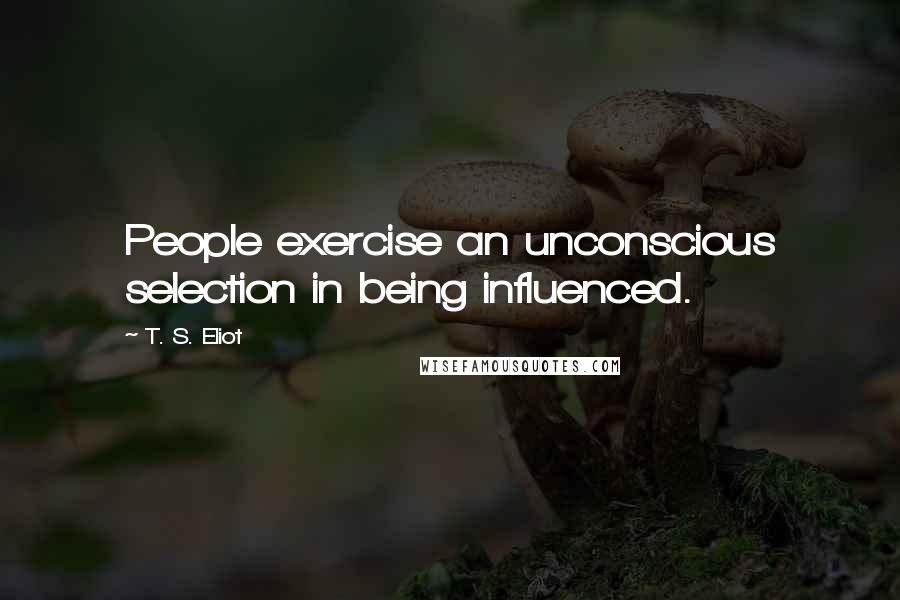 T. S. Eliot quotes: People exercise an unconscious selection in being influenced.