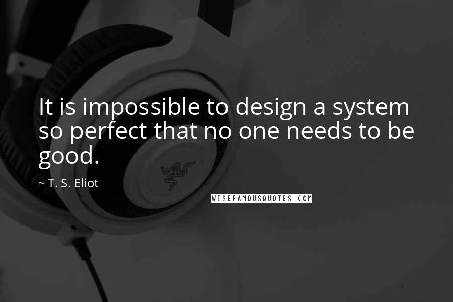 T. S. Eliot quotes: It is impossible to design a system so perfect that no one needs to be good.