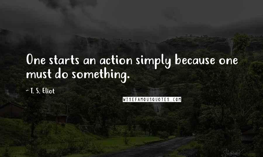 T. S. Eliot quotes: One starts an action simply because one must do something.