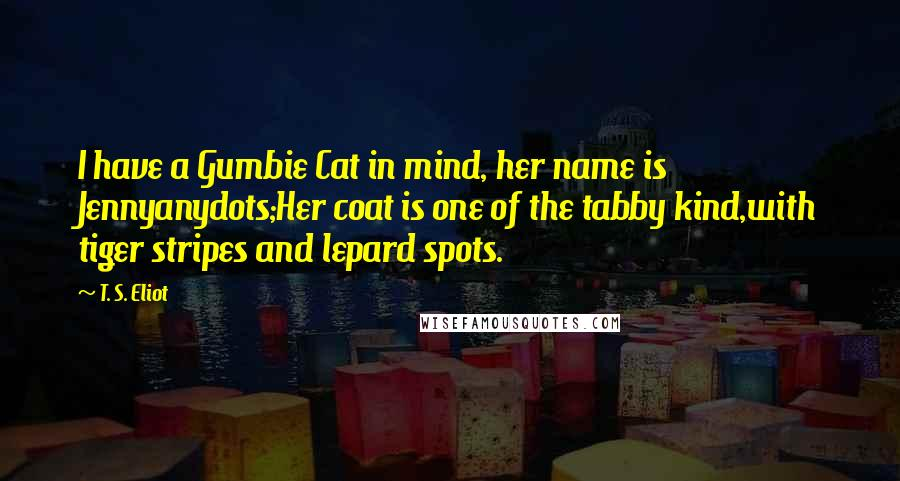 T. S. Eliot quotes: I have a Gumbie Cat in mind, her name is Jennyanydots;Her coat is one of the tabby kind,with tiger stripes and lepard spots.